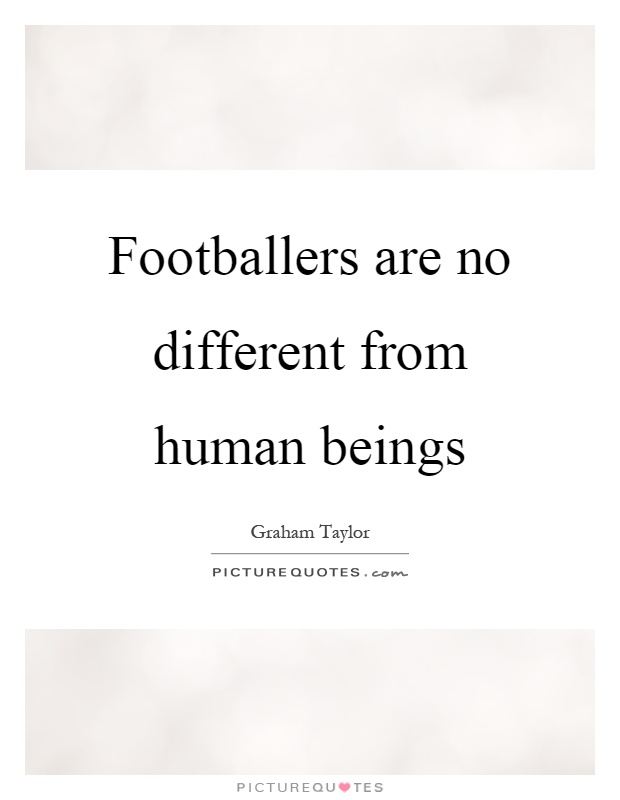 Footballers are no different from human beings Picture Quote #1