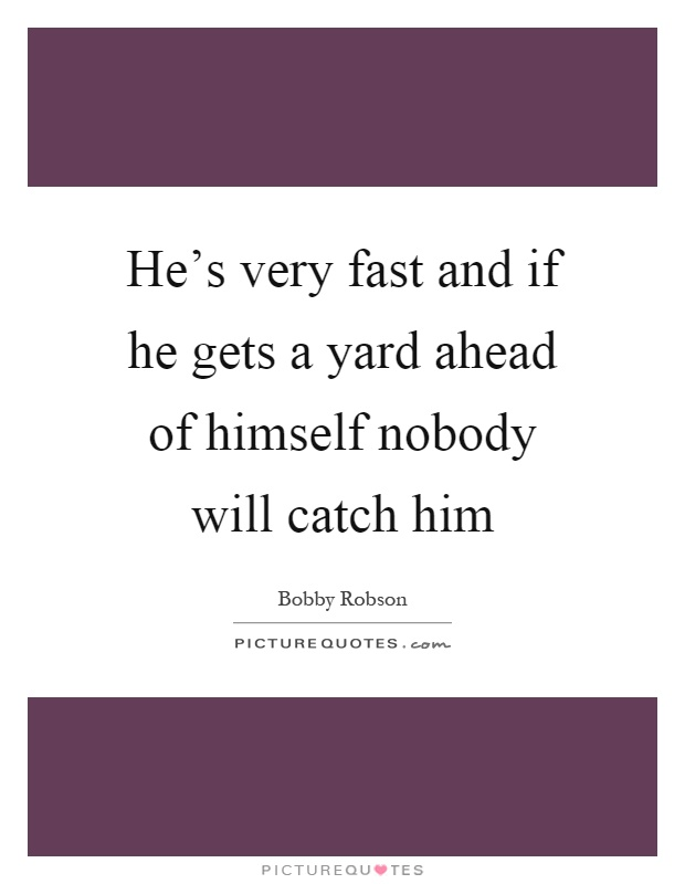 He's very fast and if he gets a yard ahead of himself nobody will catch him Picture Quote #1