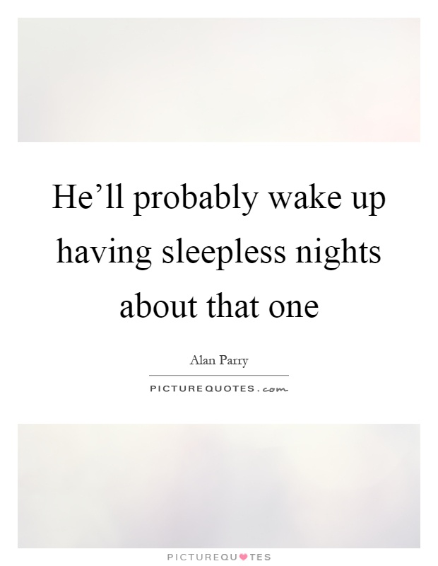 He'll probably wake up having sleepless nights about that one Picture Quote #1