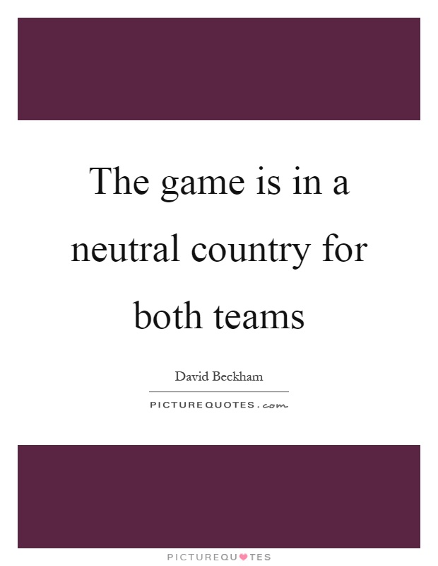 The game is in a neutral country for both teams Picture Quote #1