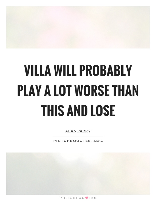 Villa will probably play a lot worse than this and lose Picture Quote #1