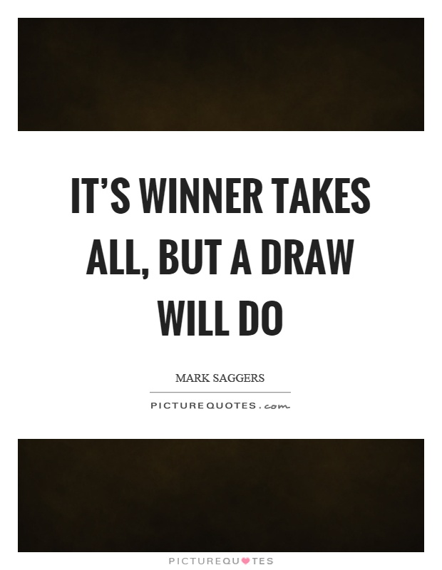 It's winner takes all, but a draw will do Picture Quote #1