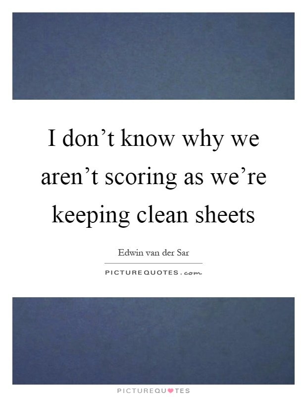 I don't know why we aren't scoring as we're keeping clean sheets Picture Quote #1