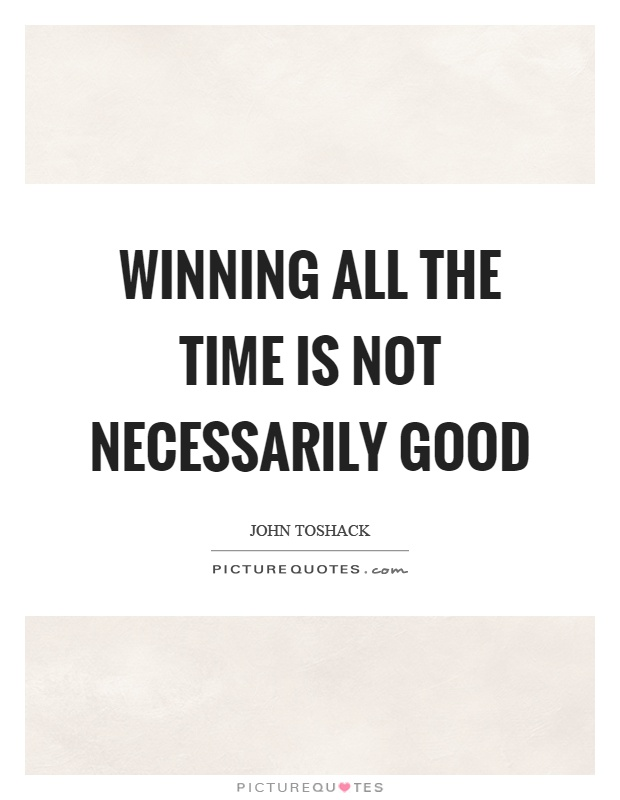 Winning all the time is not necessarily good Picture Quote #1