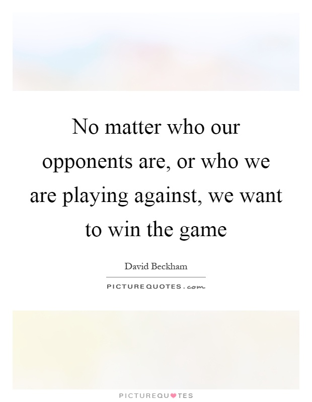 No matter who our opponents are, or who we are playing against, we want to win the game Picture Quote #1