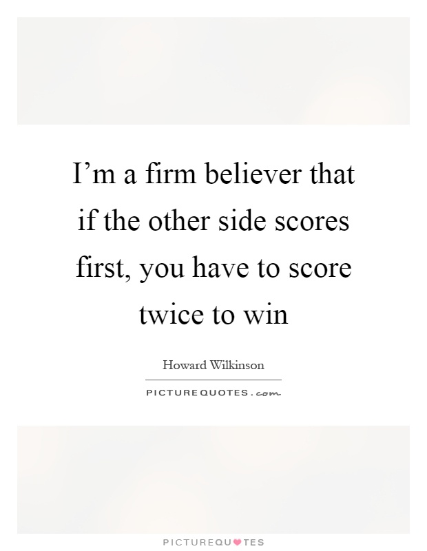 I'm a firm believer that if the other side scores first, you have to score twice to win Picture Quote #1