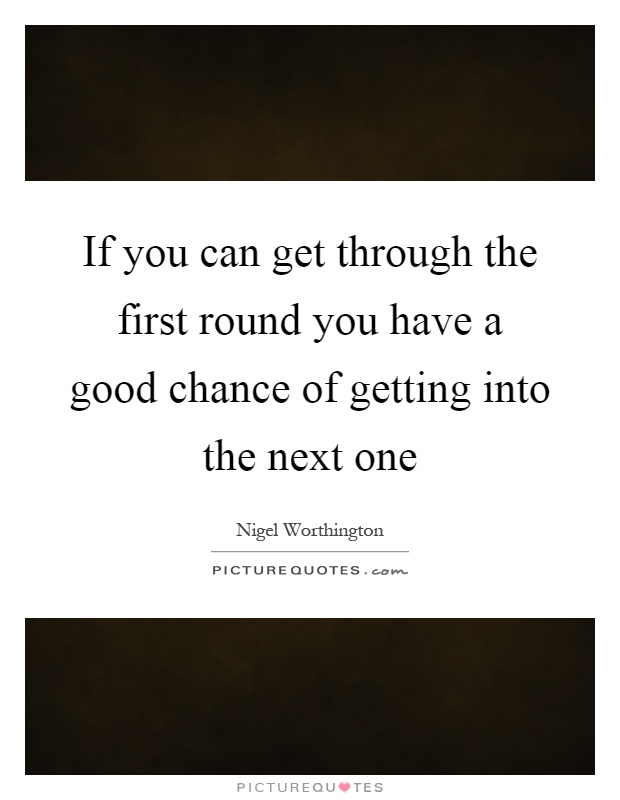 If you can get through the first round you have a good chance of getting into the next one Picture Quote #1