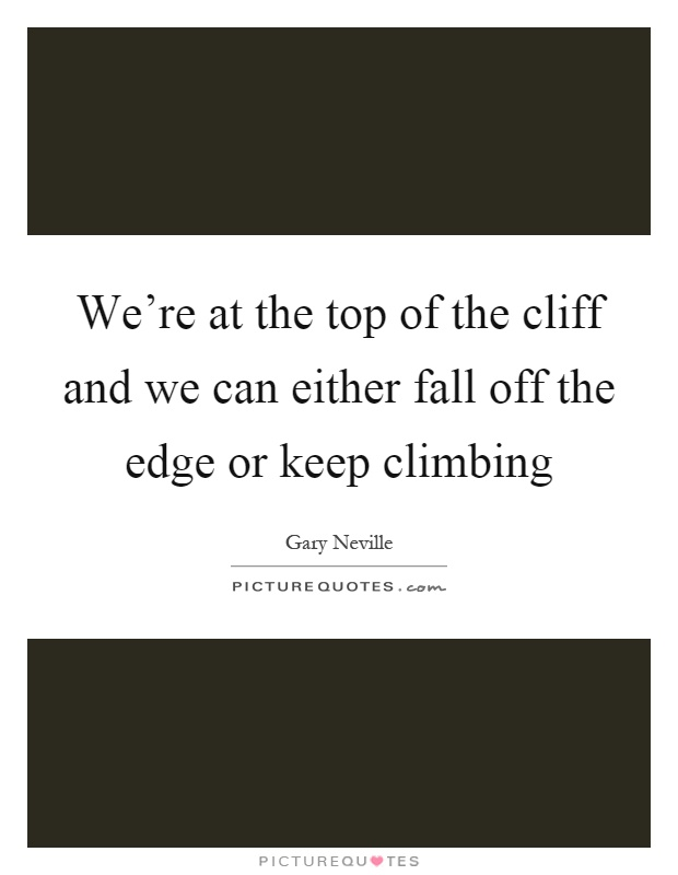 We're at the top of the cliff and we can either fall off the edge or keep climbing Picture Quote #1