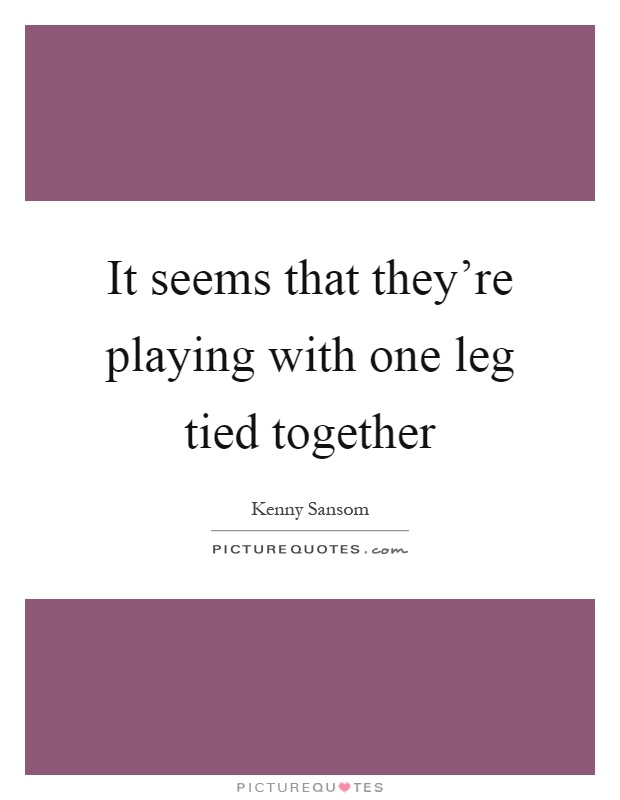 It seems that they're playing with one leg tied together Picture Quote #1