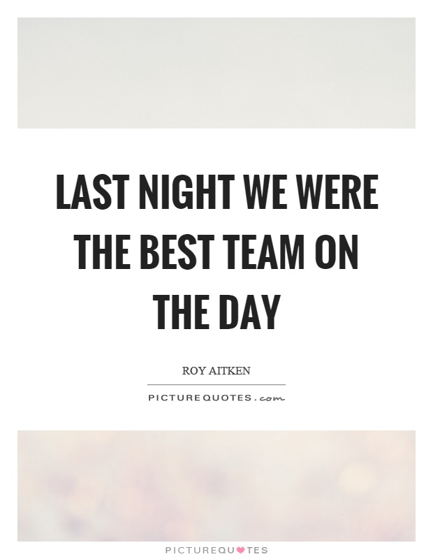 Last night we were the best team on the day Picture Quote #1