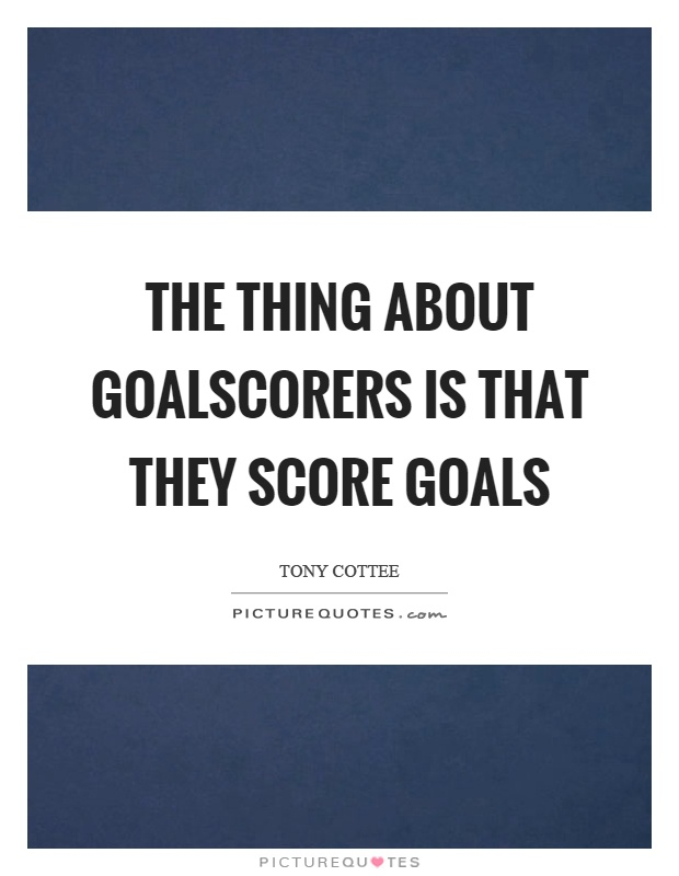 The thing about goalscorers is that they score goals Picture Quote #1
