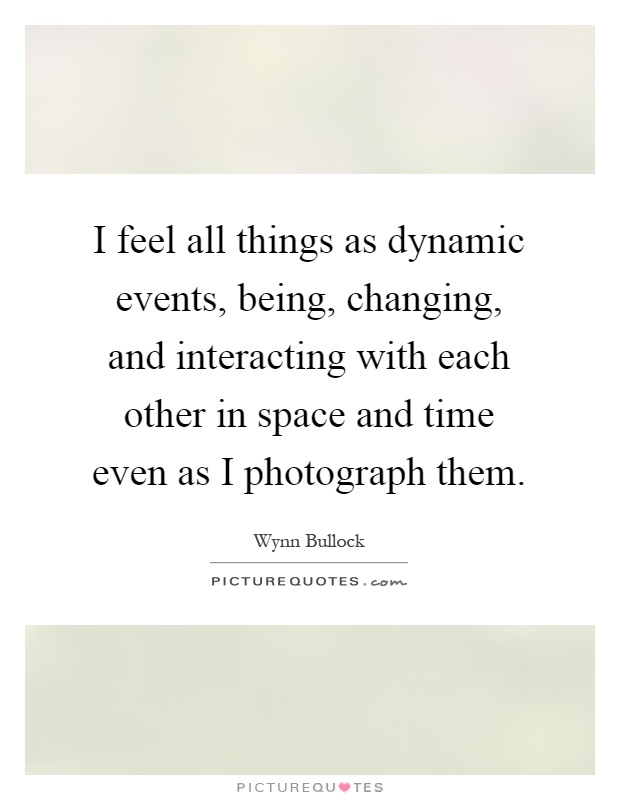 I feel all things as dynamic events, being, changing, and interacting with each other in space and time even as I photograph them Picture Quote #1