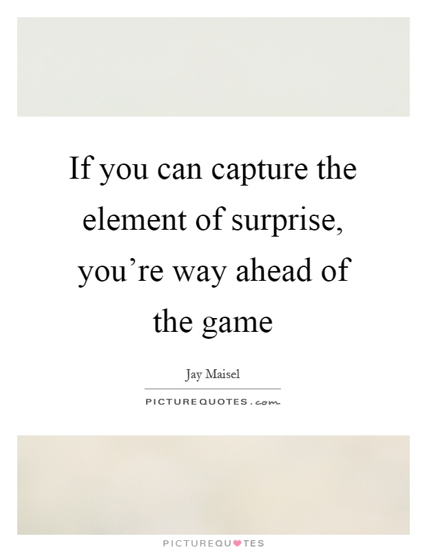 If you can capture the element of surprise, you're way ahead of the game Picture Quote #1