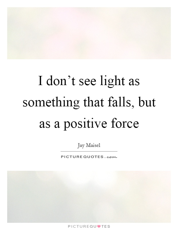 I don't see light as something that falls, but as a positive force Picture Quote #1