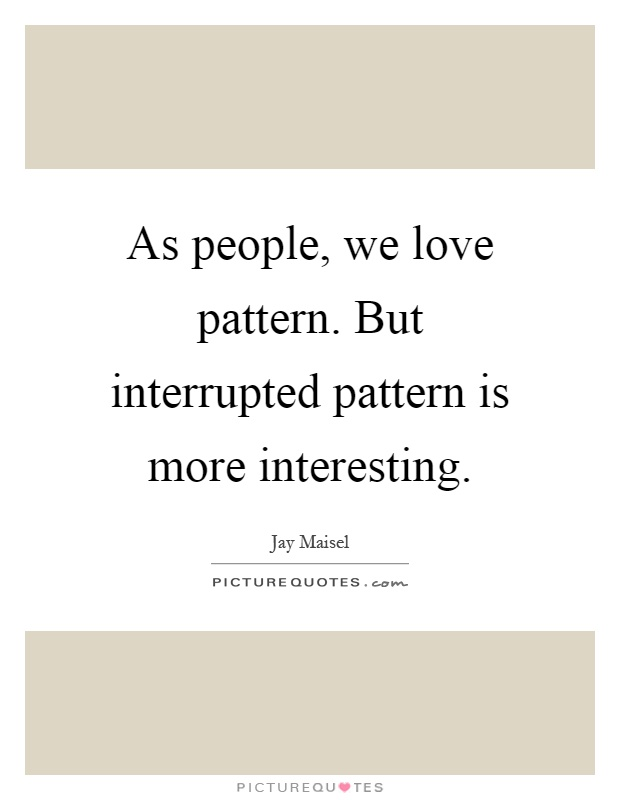 As People We Love Pattern But Interrupted Pattern Is More Stunning Pattern Quotes