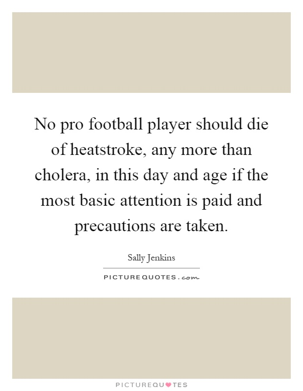 No pro football player should die of heatstroke, any more than cholera, in this day and age if the most basic attention is paid and precautions are taken Picture Quote #1