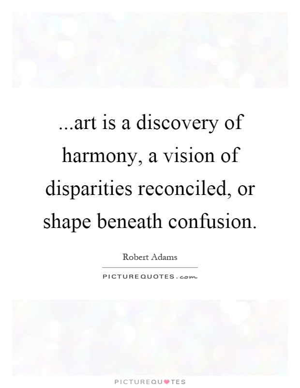 ...art is a discovery of harmony, a vision of disparities reconciled, or shape beneath confusion Picture Quote #1