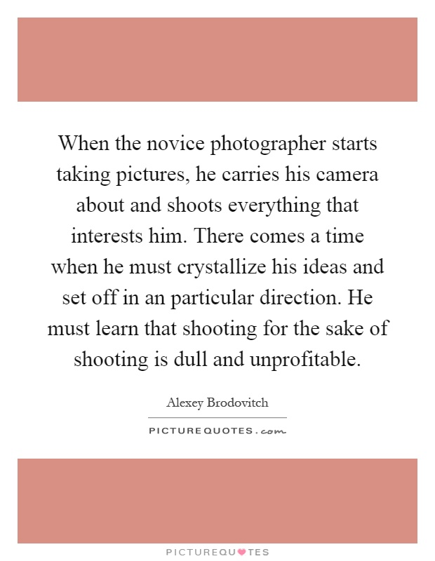 When the novice photographer starts taking pictures, he carries his camera about and shoots everything that interests him. There comes a time when he must crystallize his ideas and set off in an particular direction. He must learn that shooting for the sake of shooting is dull and unprofitable Picture Quote #1