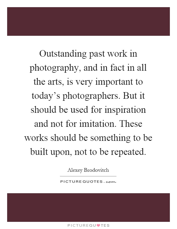 Outstanding past work in photography, and in fact in all the arts, is very important to today's photographers. But it should be used for inspiration and not for imitation. These works should be something to be built upon, not to be repeated Picture Quote #1