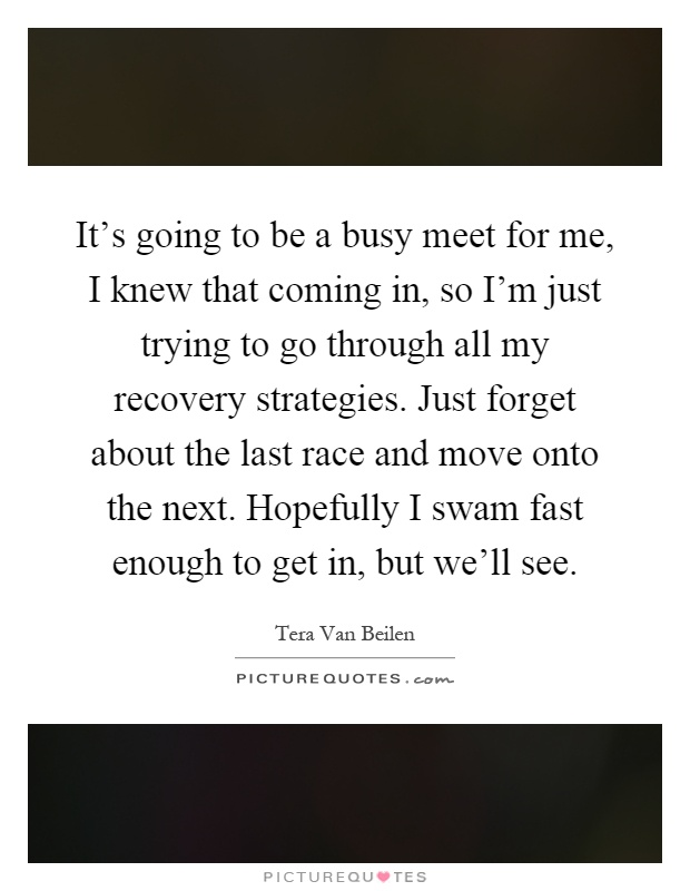It's going to be a busy meet for me, I knew that coming in, so I'm just trying to go through all my recovery strategies. Just forget about the last race and move onto the next. Hopefully I swam fast enough to get in, but we'll see Picture Quote #1
