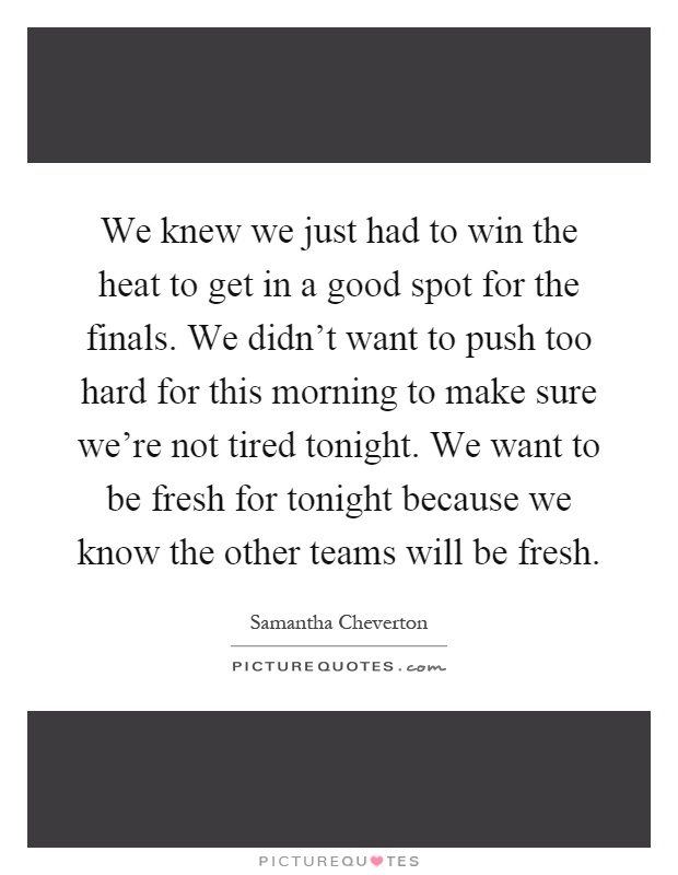 We knew we just had to win the heat to get in a good spot for the finals. We didn't want to push too hard for this morning to make sure we're not tired tonight. We want to be fresh for tonight because we know the other teams will be fresh Picture Quote #1