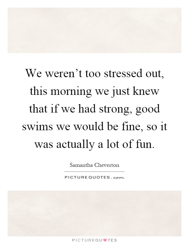 We weren't too stressed out, this morning we just knew that if we had strong, good swims we would be fine, so it was actually a lot of fun Picture Quote #1