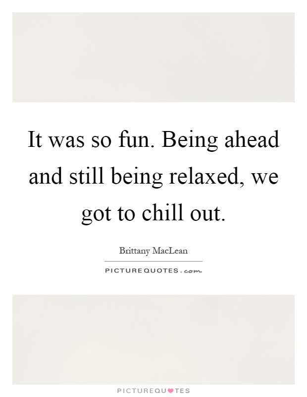 It was so fun. Being ahead and still being relaxed, we got to chill out Picture Quote #1