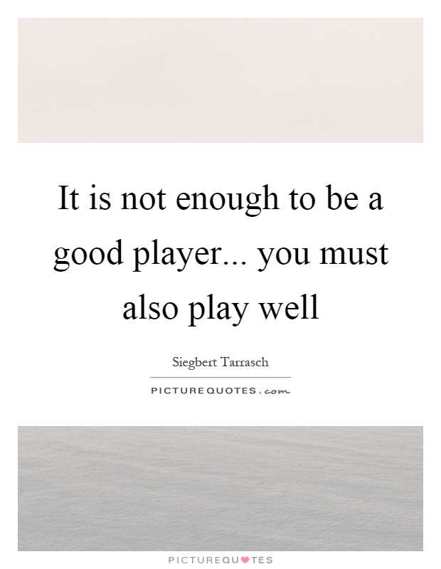 It is not enough to be a good player... you must also play well Picture Quote #1