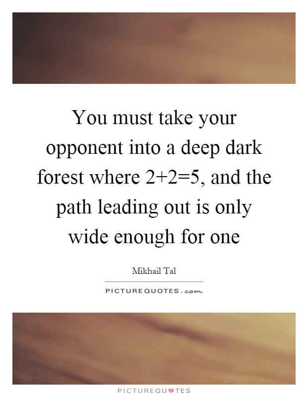 You must take your opponent into a deep dark forest where 2 2=5, and the path leading out is only wide enough for one Picture Quote #1
