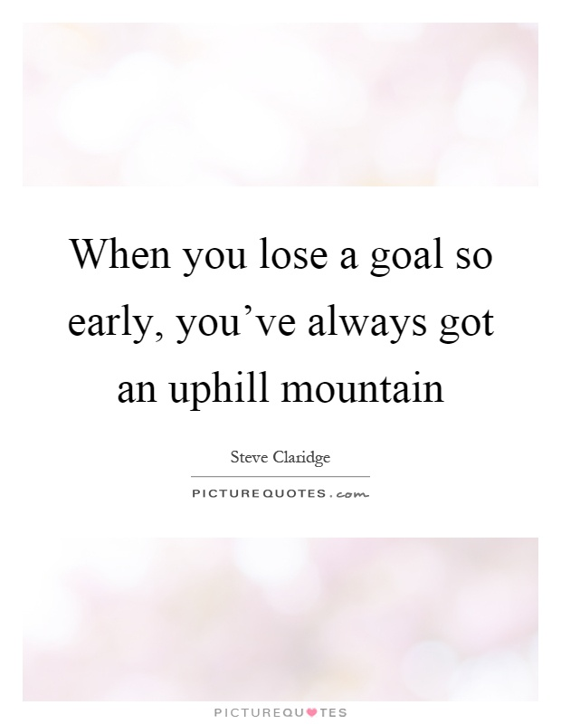 When you lose a goal so early, you've always got an uphill mountain Picture Quote #1