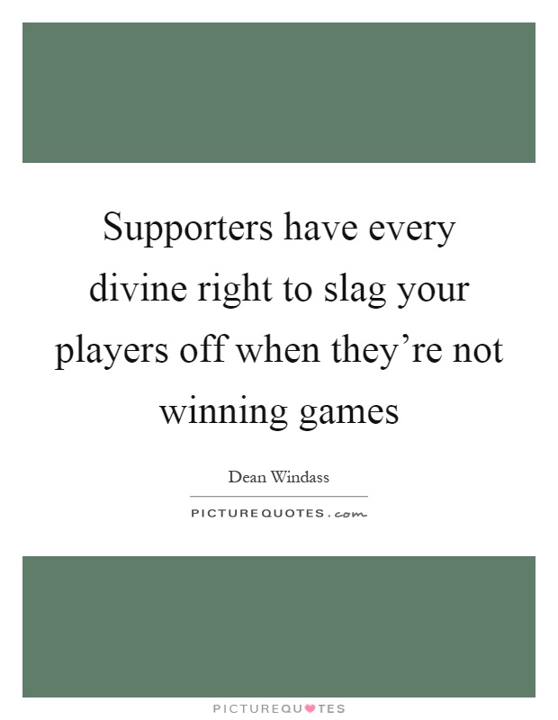 Supporters have every divine right to slag your players off when they're not winning games Picture Quote #1