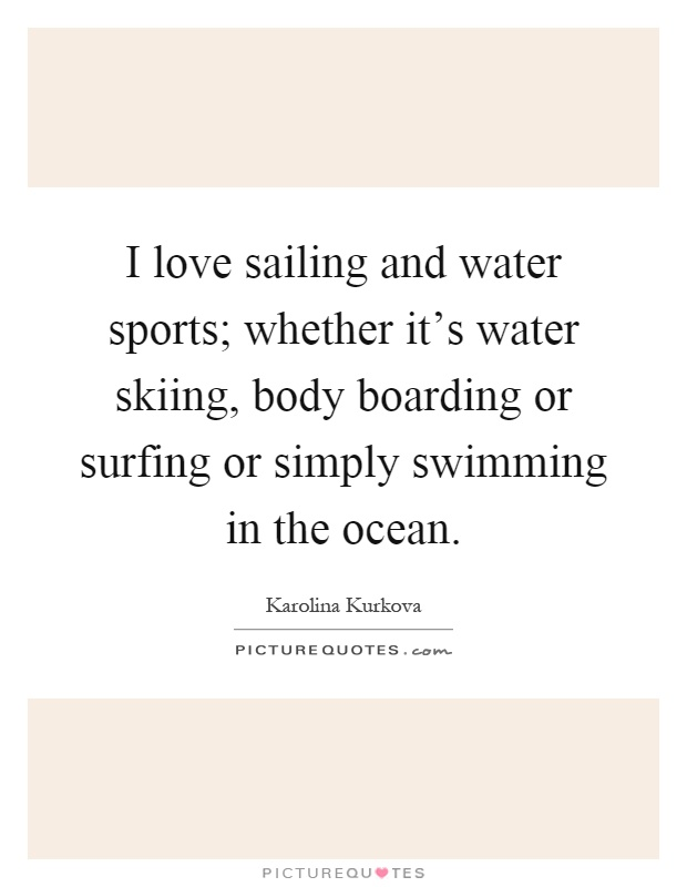 I love sailing and water sports; whether it's water skiing, body boarding or surfing or simply swimming in the ocean Picture Quote #1