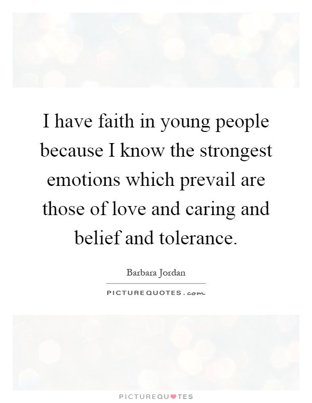 I have faith in young people because I know the strongest emotions which prevail are those of love and caring and belief and tolerance Picture Quote #1