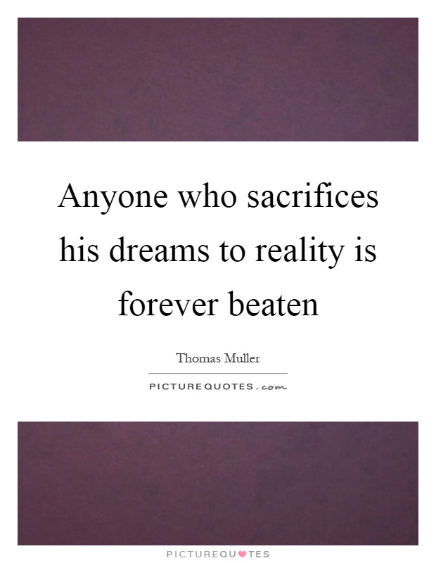 Anyone who sacrifices his dreams to reality is forever beaten Picture Quote #1