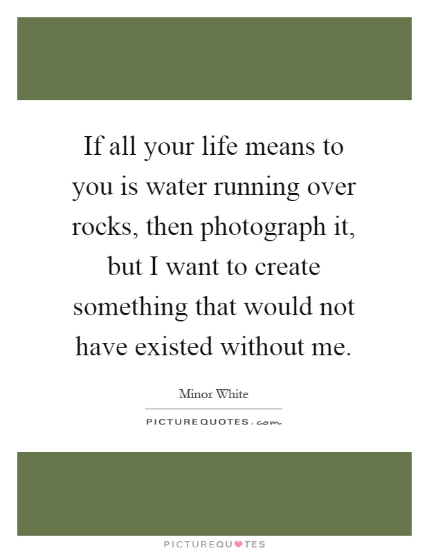 If all your life means to you is water running over rocks, then photograph it, but I want to create something that would not have existed without me Picture Quote #1