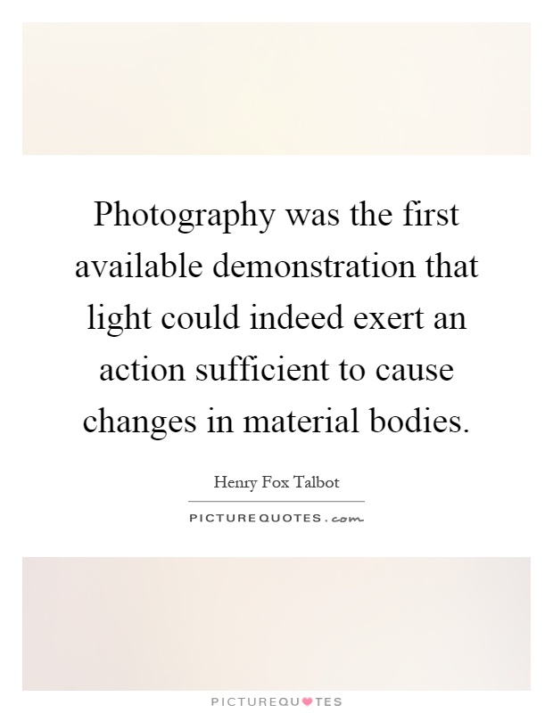 Photography was the first available demonstration that light could indeed exert an action sufficient to cause changes in material bodies Picture Quote #1