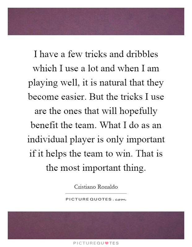 I have a few tricks and dribbles which I use a lot and when I am playing well, it is natural that they become easier. But the tricks I use are the ones that will hopefully benefit the team. What I do as an individual player is only important if it helps the team to win. That is the most important thing Picture Quote #1
