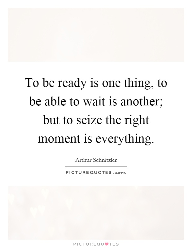 To be ready is one thing, to be able to wait is another; but to seize the right moment is everything Picture Quote #1