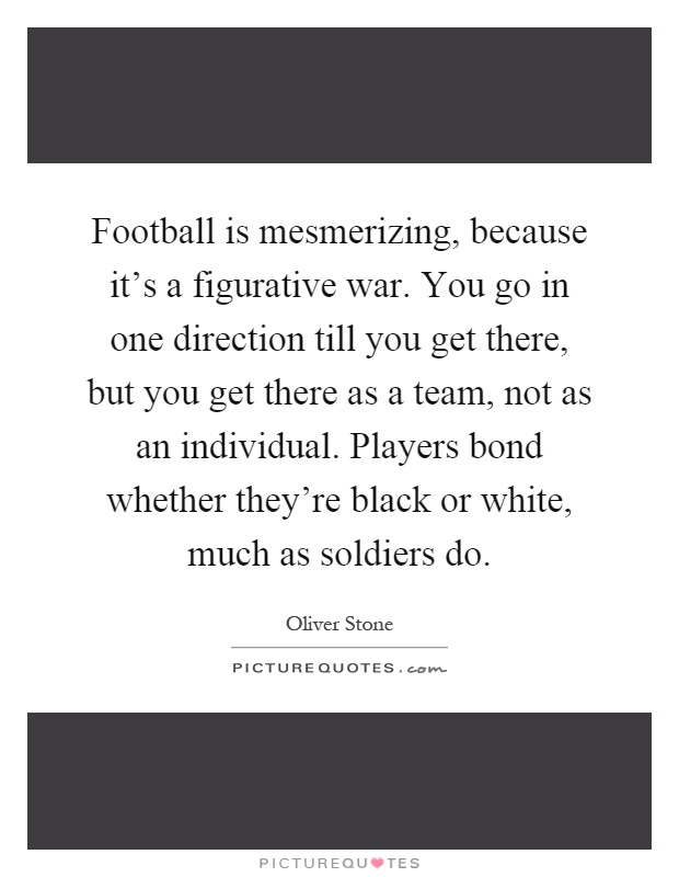 Football is mesmerizing, because it's a figurative war. You go in one direction till you get there, but you get there as a team, not as an individual. Players bond whether they're black or white, much as soldiers do Picture Quote #1