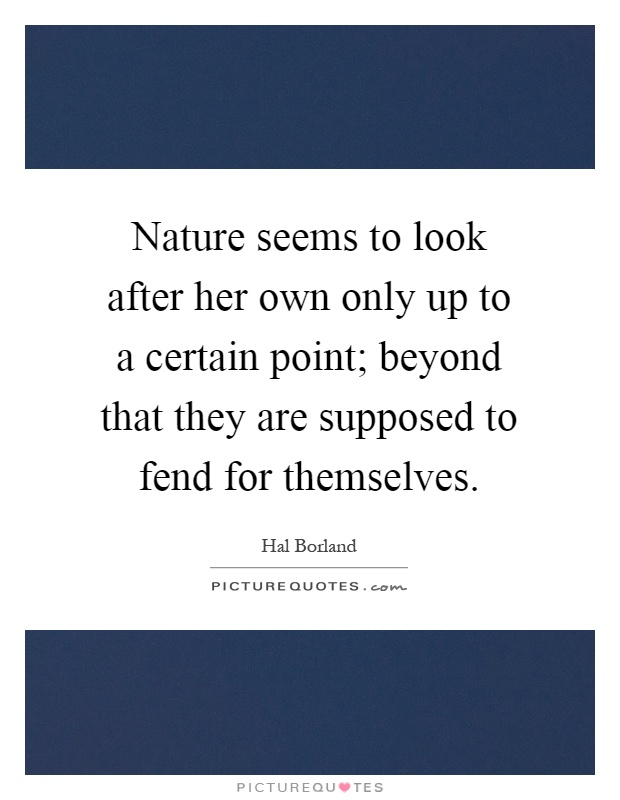 Nature seems to look after her own only up to a certain point; beyond that they are supposed to fend for themselves Picture Quote #1