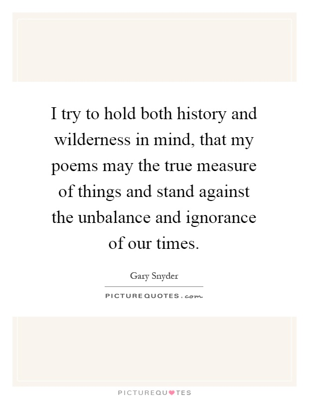 I try to hold both history and wilderness in mind, that my poems may the true measure of things and stand against the unbalance and ignorance of our times Picture Quote #1