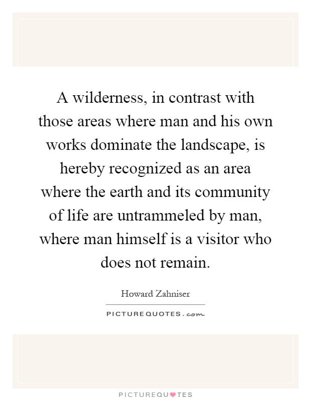 A wilderness, in contrast with those areas where man and his own works dominate the landscape, is hereby recognized as an area where the earth and its community of life are untrammeled by man, where man himself is a visitor who does not remain Picture Quote #1