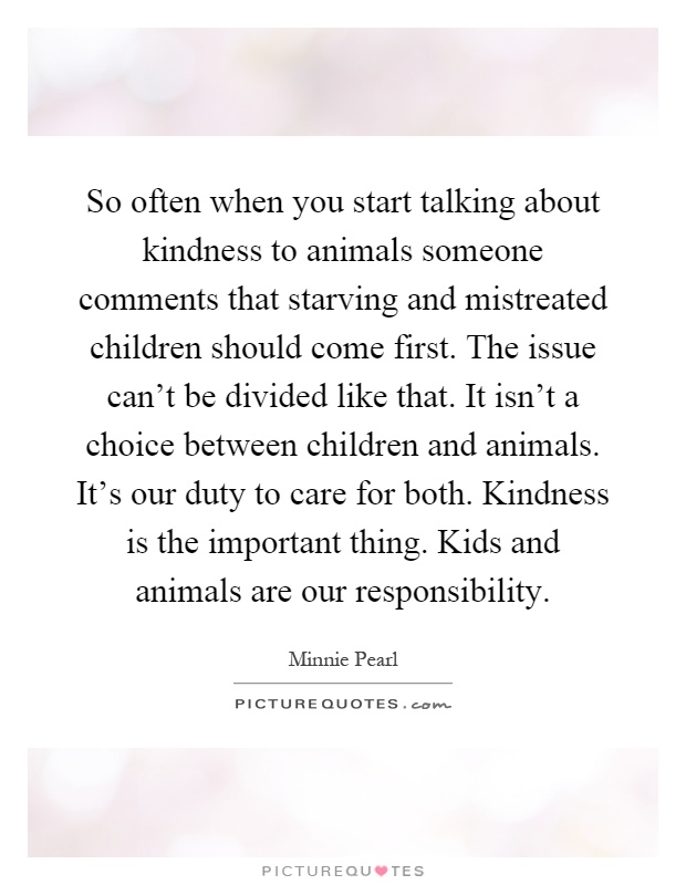 So often when you start talking about kindness to animals someone comments that starving and mistreated children should come first. The issue can't be divided like that. It isn't a choice between children and animals. It's our duty to care for both. Kindness is the important thing. Kids and animals are our responsibility Picture Quote #1