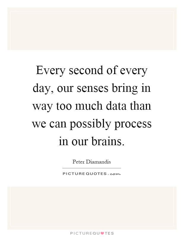 Every second of every day, our senses bring in way too much data than we can possibly process in our brains Picture Quote #1