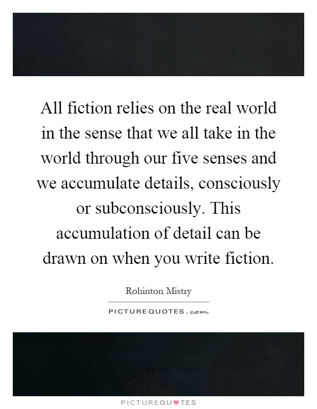 All fiction relies on the real world in the sense that we all take in the world through our five senses and we accumulate details, consciously or subconsciously. This accumulation of detail can be drawn on when you write fiction Picture Quote #1