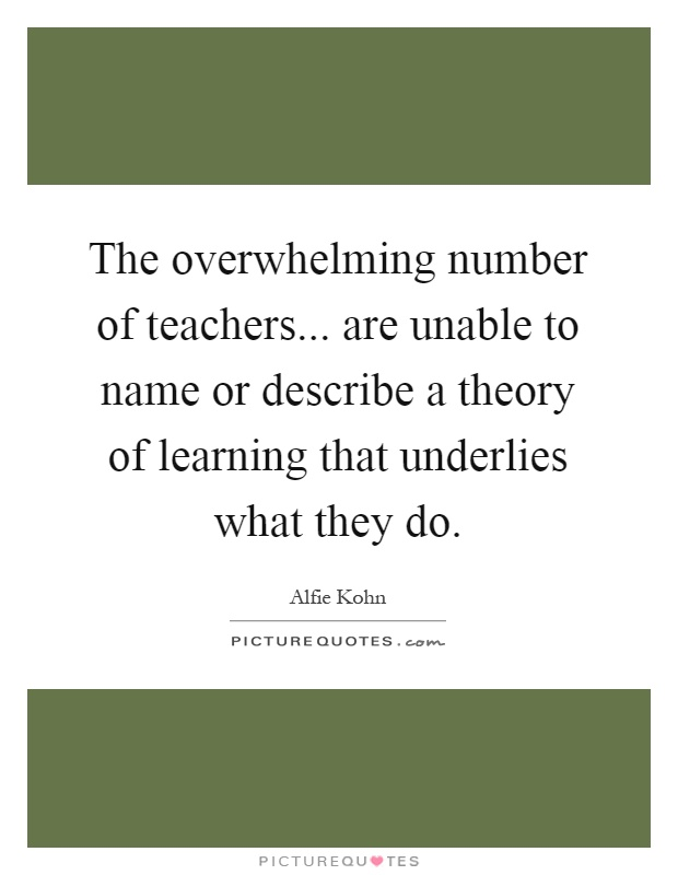 The overwhelming number of teachers... are unable to name or describe a theory of learning that underlies what they do Picture Quote #1
