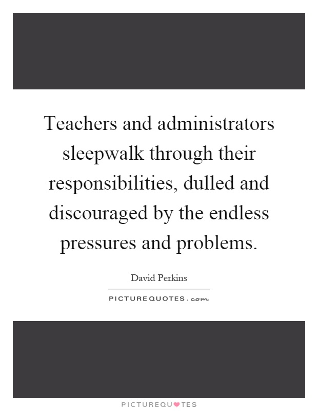 Teachers and administrators sleepwalk through their responsibilities, dulled and discouraged by the endless pressures and problems Picture Quote #1