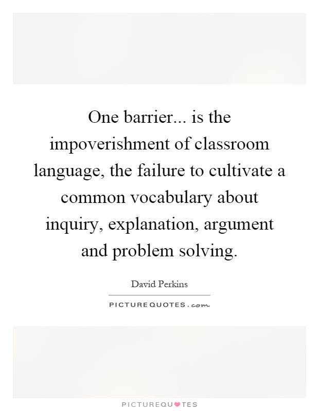 One barrier... is the impoverishment of classroom language, the failure to cultivate a common vocabulary about inquiry, explanation, argument and problem solving Picture Quote #1