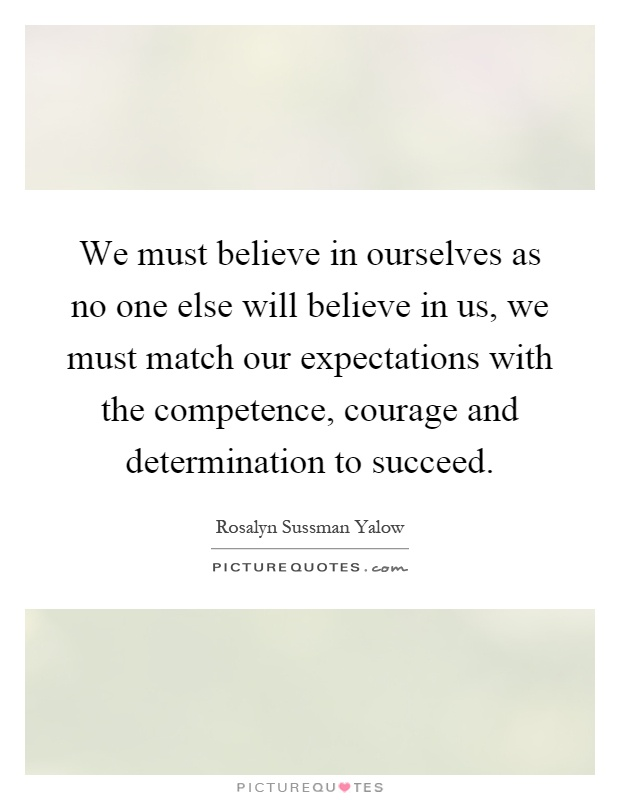 We must believe in ourselves as no one else will believe in us, we must match our expectations with the competence, courage and determination to succeed Picture Quote #1