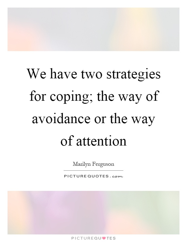 We have two strategies for coping; the way of avoidance or the way of attention Picture Quote #1